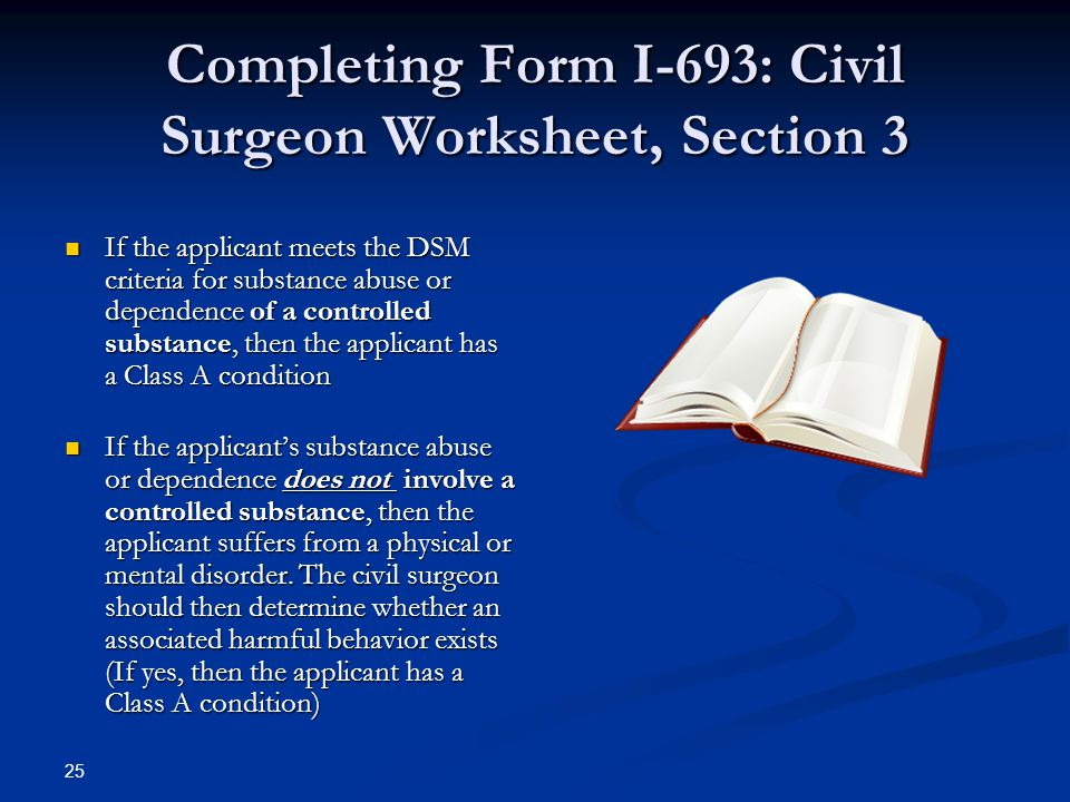 Completing Form I-693: Civil Surgeon Worksheet, Section 3 If the applicant meets the DSM criteria for substance abuse or dependence of a controlled substance, then the applicant has a Class A condition If the applicant meets the DSM criteria for substance abuse or dependence of a controlled substance, then the applicant has a Class A condition If the applicant's substance abuse or dependence does not involve a controlled substance, then the applicant suffers from a physical or mental disorder.