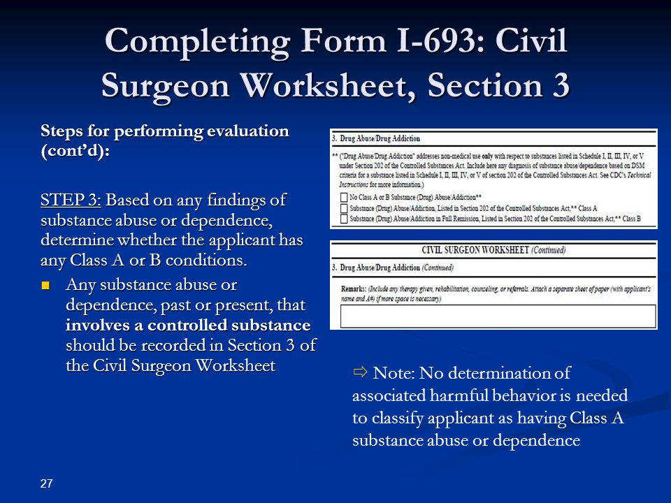 Completing Form I-693: Civil Surgeon Worksheet, Section 3 Steps for performing evaluation (cont'd): STEP 3: Based on any findings of substance abuse or dependence, determine whether the applicant has any Class A or B conditions.