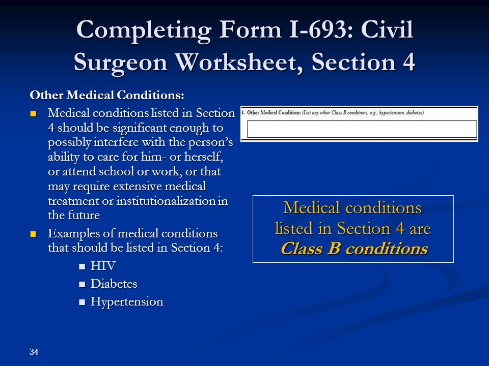 Completing Form I-693: Civil Surgeon Worksheet, Section 4 Other Medical Conditions: Medical conditions listed in Section 4 should be significant enough to possibly interfere with the person's ability to care for him- or herself, or attend school or work, or that may require extensive medical treatment or institutionalization in the future Medical conditions listed in Section 4 should be significant enough to possibly interfere with the person's ability to care for him- or herself, or attend school or work, or that may require extensive medical treatment or institutionalization in the future Examples of medical conditions that should be listed in Section 4: Examples of medical conditions that should be listed in Section 4: HIV HIV Diabetes Diabetes Hypertension Hypertension Medical conditions listed in Section 4 are Class B conditions 34