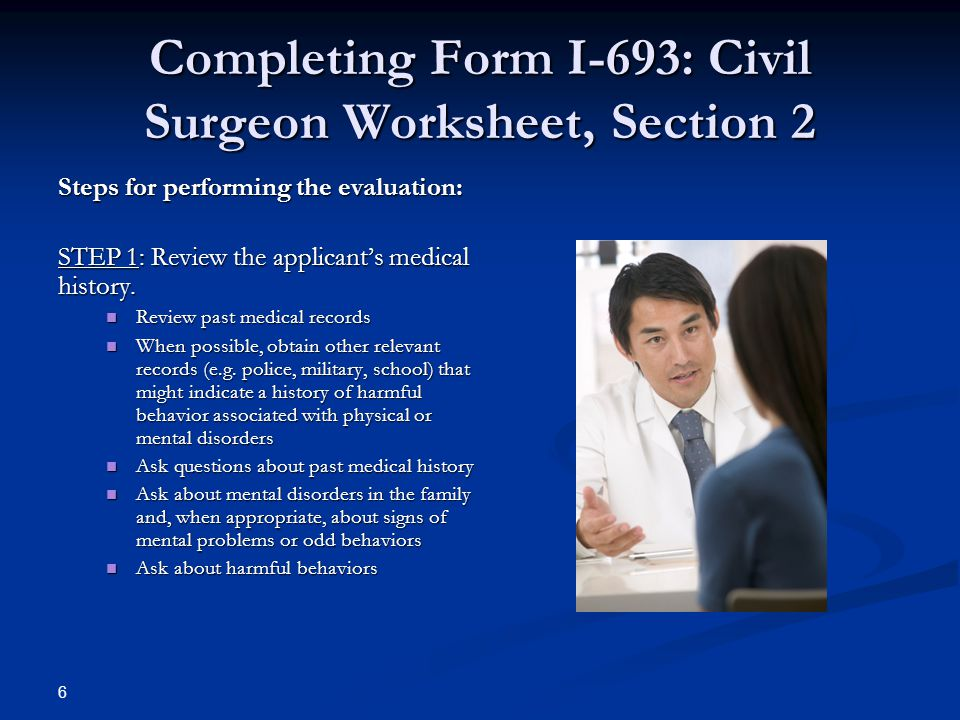 Completing Form I-693: Civil Surgeon Worksheet, Section 2 Steps for performing the evaluation: STEP 1: Review the applicant's medical history.
