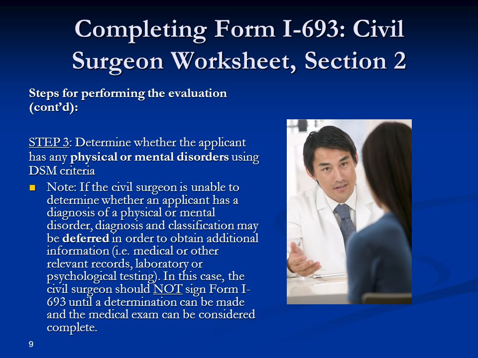 Completing Form I-693: Civil Surgeon Worksheet, Section 2 Steps for performing the evaluation (cont'd): STEP 3: Determine whether the applicant has any physical or mental disorders using DSM criteria Note: If the civil surgeon is unable to determine whether an applicant has a diagnosis of a physical or mental disorder, diagnosis and classification may be deferred in order to obtain additional information (i.e.