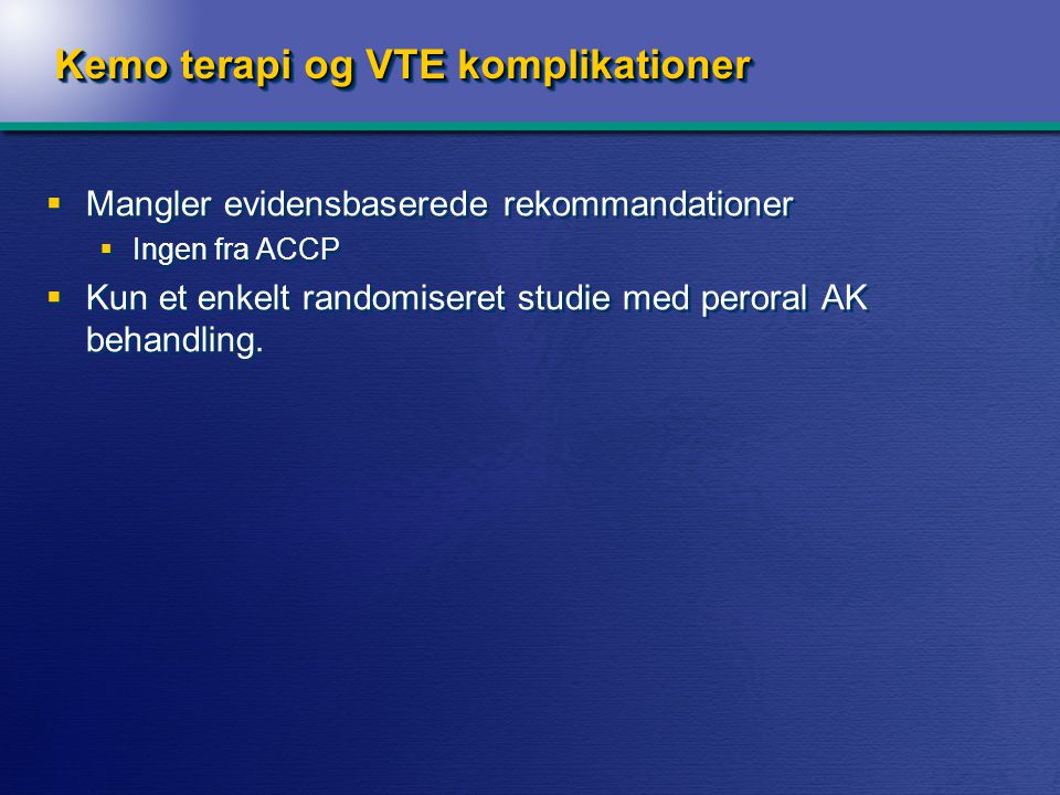 Kemo terapi og VTE komplikationer  Mangler evidensbaserede rekommandationer  Ingen fra ACCP  Kun et enkelt randomiseret studie med peroral AK behandling.