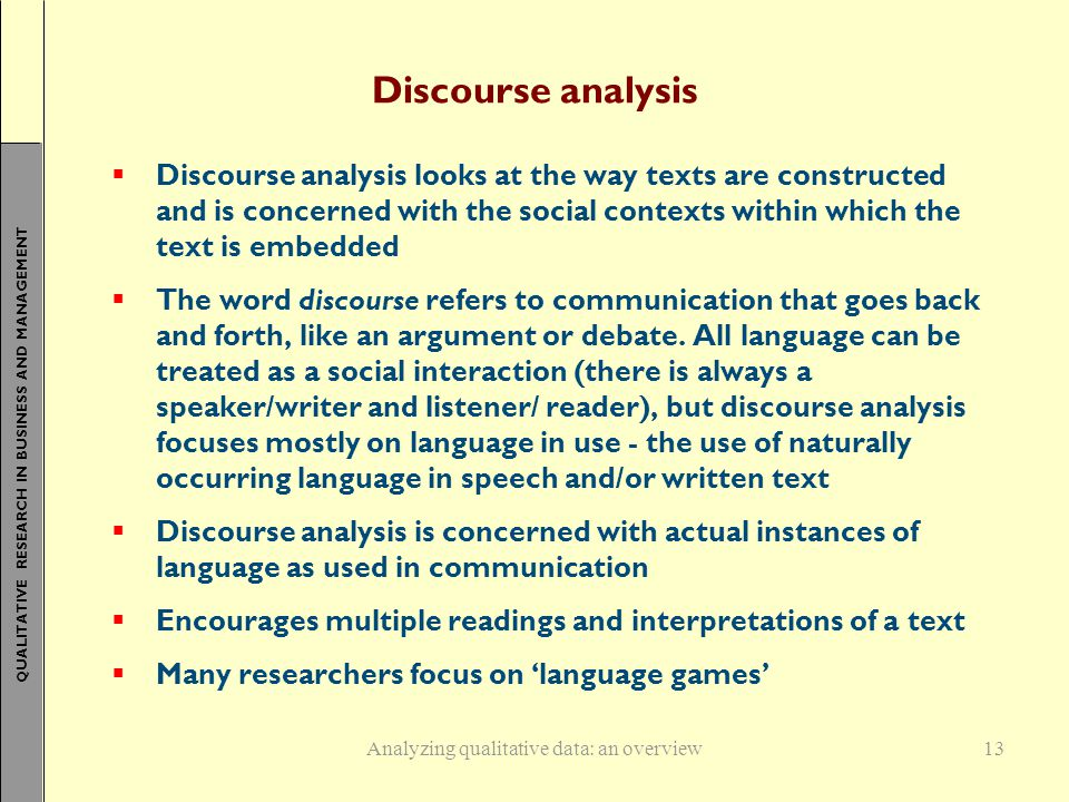 QUALITATIVE RESEARCH IN BUSINESS AND MANAGEMENT 13 Discourse analysis  Discourse analysis looks at the way texts are constructed and is concerned with the social contexts within which the text is embedded  The word discourse refers to communication that goes back and forth, like an argument or debate.