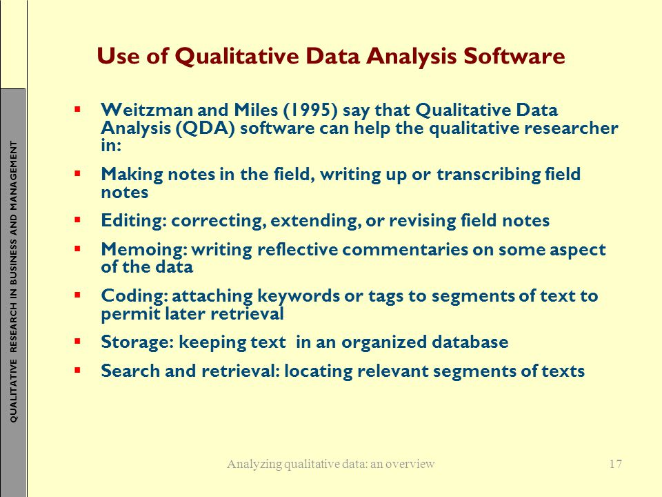 QUALITATIVE RESEARCH IN BUSINESS AND MANAGEMENT 17 Use of Qualitative Data Analysis Software  Weitzman and Miles (1995) say that Qualitative Data Analysis (QDA) software can help the qualitative researcher in:  Making notes in the field, writing up or transcribing field notes  Editing: correcting, extending, or revising field notes  Memoing: writing reflective commentaries on some aspect of the data  Coding: attaching keywords or tags to segments of text to permit later retrieval  Storage: keeping text in an organized database  Search and retrieval: locating relevant segments of texts Analyzing qualitative data: an overview