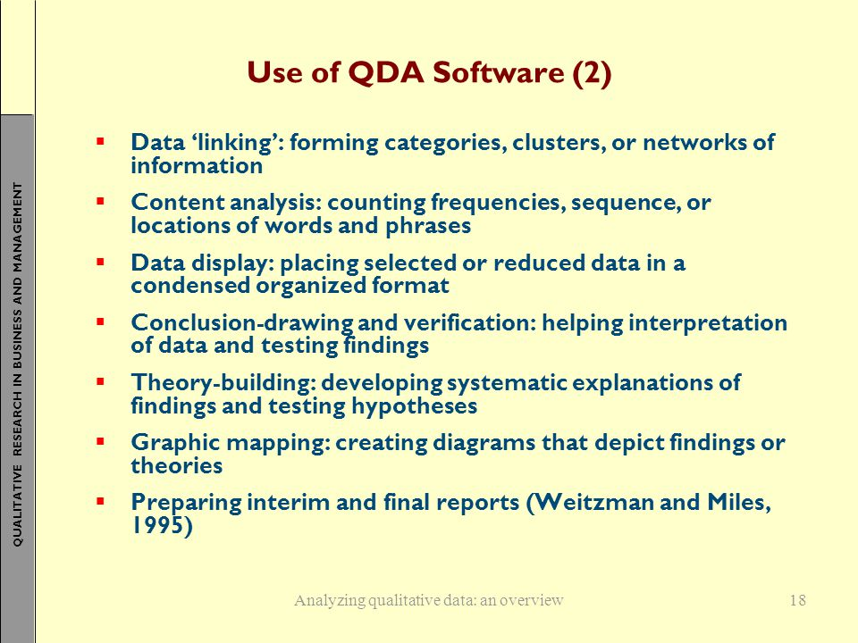 QUALITATIVE RESEARCH IN BUSINESS AND MANAGEMENT 18 Use of QDA Software (2)  Data 'linking': forming categories, clusters, or networks of information  Content analysis: counting frequencies, sequence, or locations of words and phrases  Data display: placing selected or reduced data in a condensed organized format  Conclusion-drawing and verification: helping interpretation of data and testing findings  Theory-building: developing systematic explanations of findings and testing hypotheses  Graphic mapping: creating diagrams that depict findings or theories  Preparing interim and final reports (Weitzman and Miles, 1995) Analyzing qualitative data: an overview