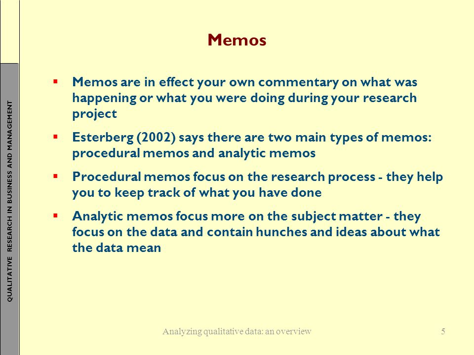 QUALITATIVE RESEARCH IN BUSINESS AND MANAGEMENT Memos  Memos are in effect your own commentary on what was happening or what you were doing during your research project  Esterberg (2002) says there are two main types of memos: procedural memos and analytic memos  Procedural memos focus on the research process - they help you to keep track of what you have done  Analytic memos focus more on the subject matter - they focus on the data and contain hunches and ideas about what the data mean Analyzing qualitative data: an overview5