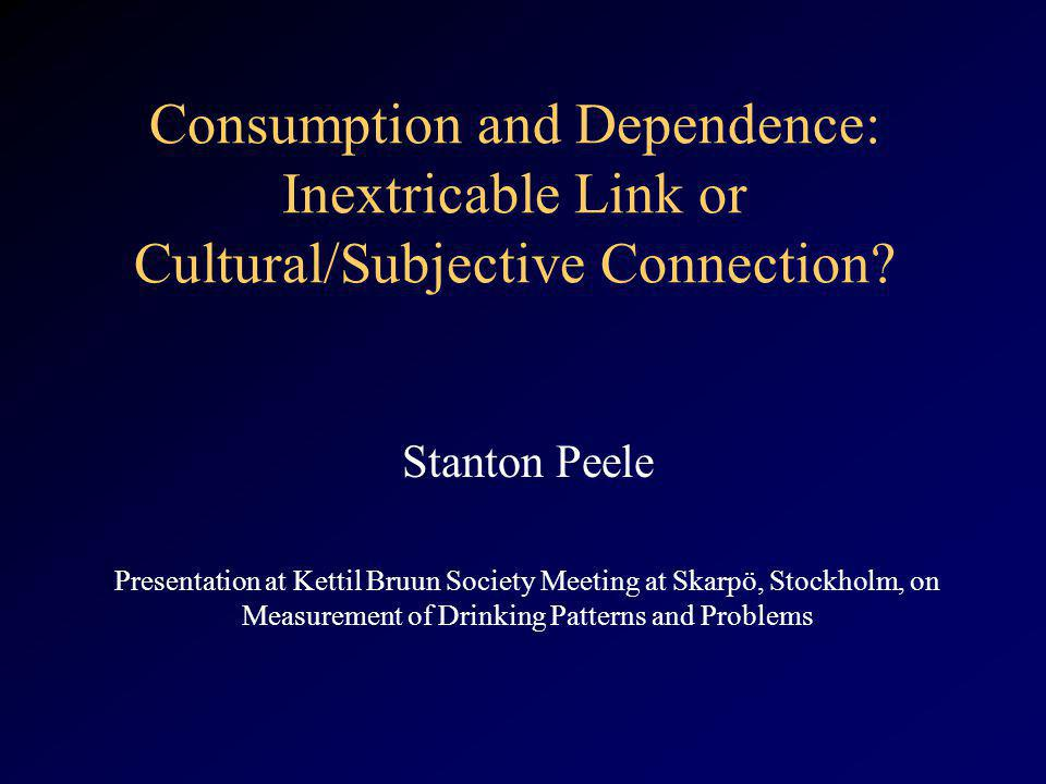 Consumption and Dependence: Inextricable Link or Cultural/Subjective Connection? Stanton Peele Presentation at Kettil Bruun Society Meeting at Skarpö,