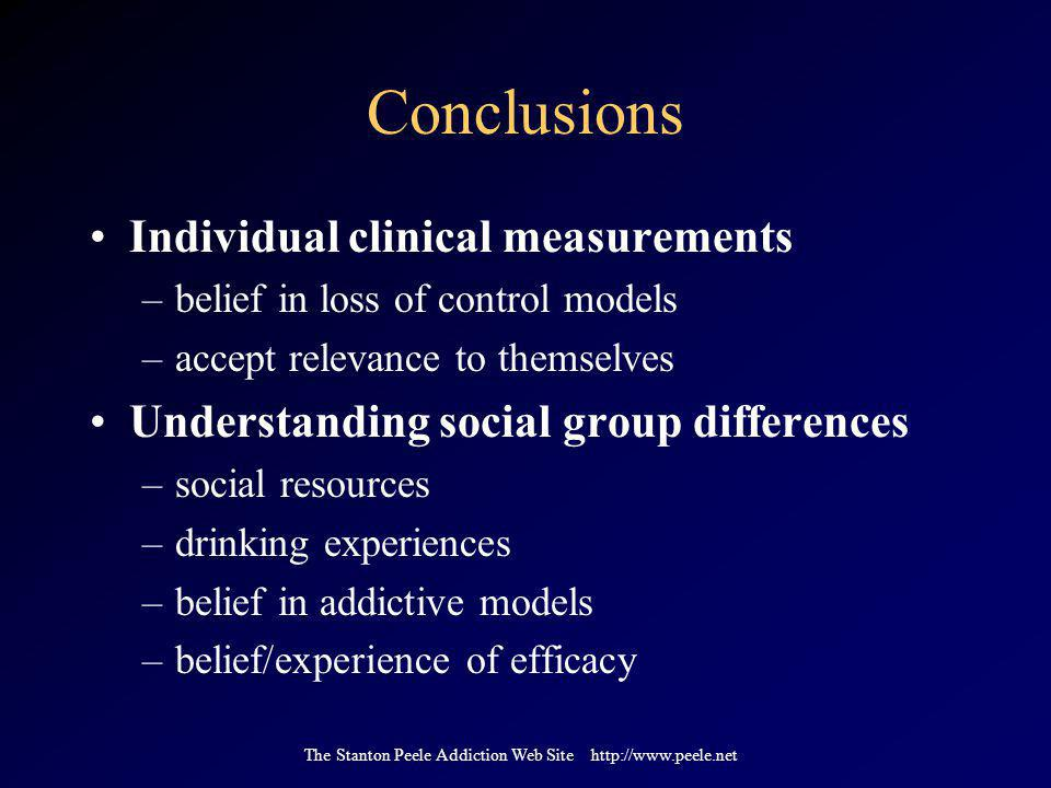The Stanton Peele Addiction Web Site http://www.peele.net Conclusions Individual clinical measurements –belief in loss of control models –accept relevance to themselves Understanding social group differences –social resources –drinking experiences –belief in addictive models –belief/experience of efficacy