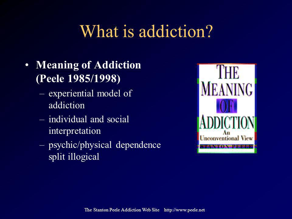 The Stanton Peele Addiction Web Site http://www.peele.net What is addiction? Meaning of Addiction (Peele 1985/1998) –experiential model of addiction –