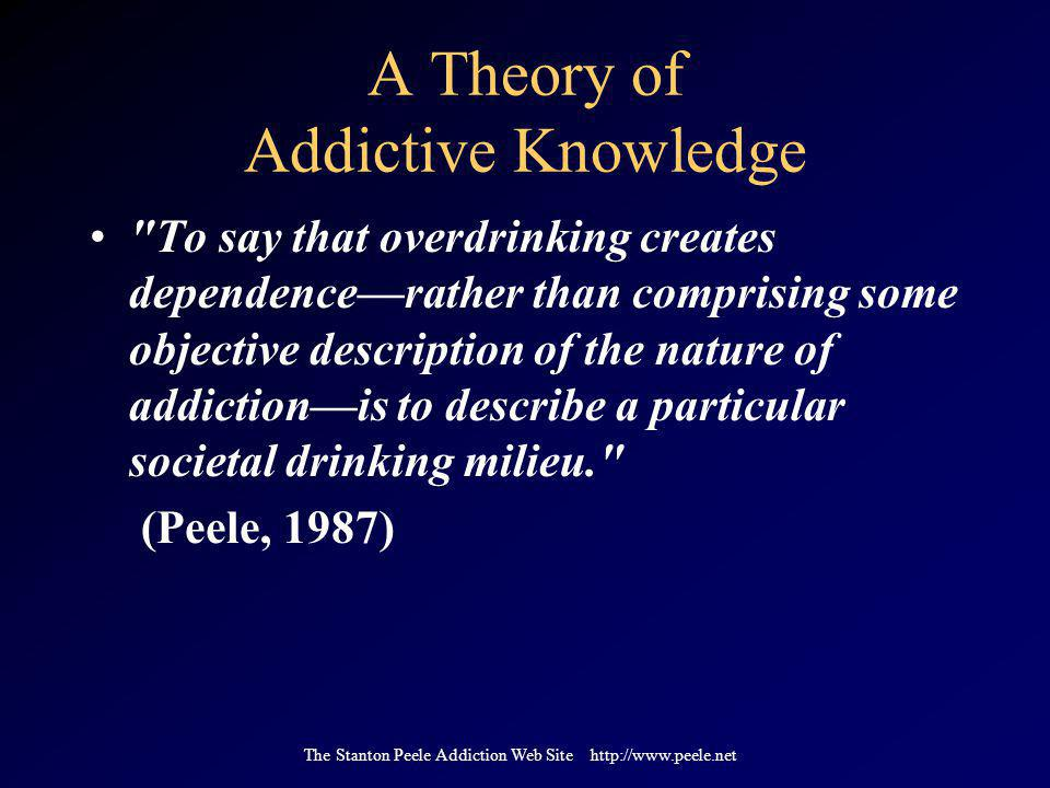 The Stanton Peele Addiction Web Site http://www.peele.net A Theory of Addictive Knowledge To say that overdrinking creates dependence—rather than comprising some objective description of the nature of addiction—is to describe a particular societal drinking milieu. (Peele, 1987)