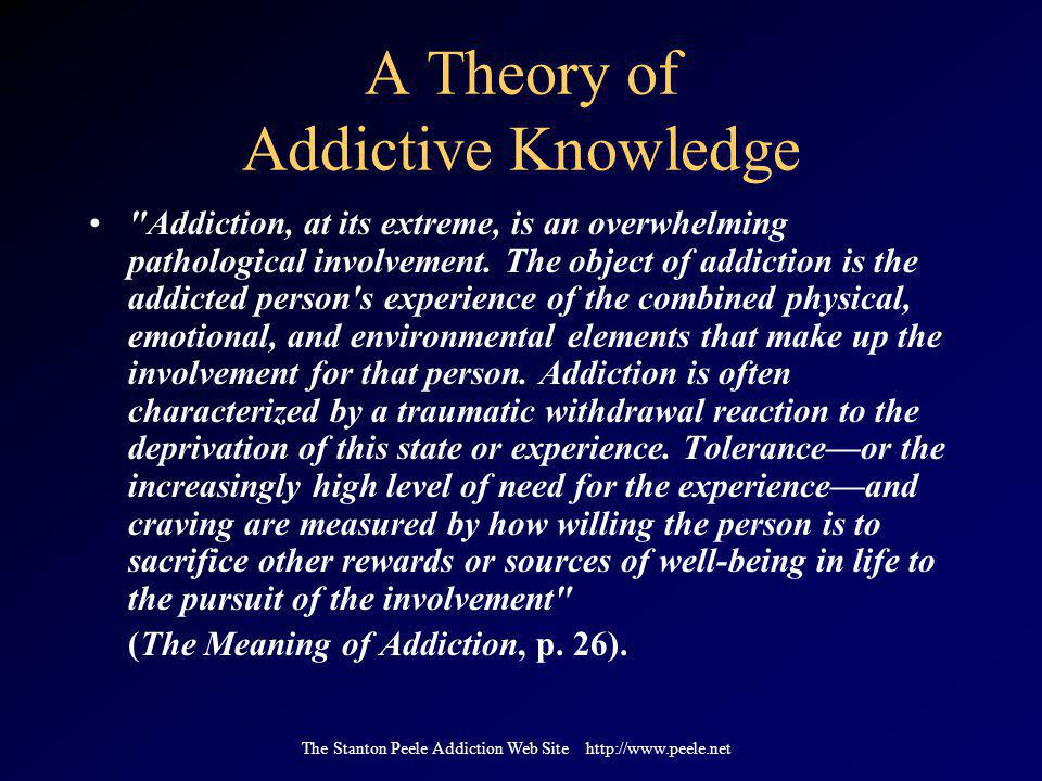 The Stanton Peele Addiction Web Site http://www.peele.net A Theory of Addictive Knowledge Addiction, at its extreme, is an overwhelming pathological involvement.