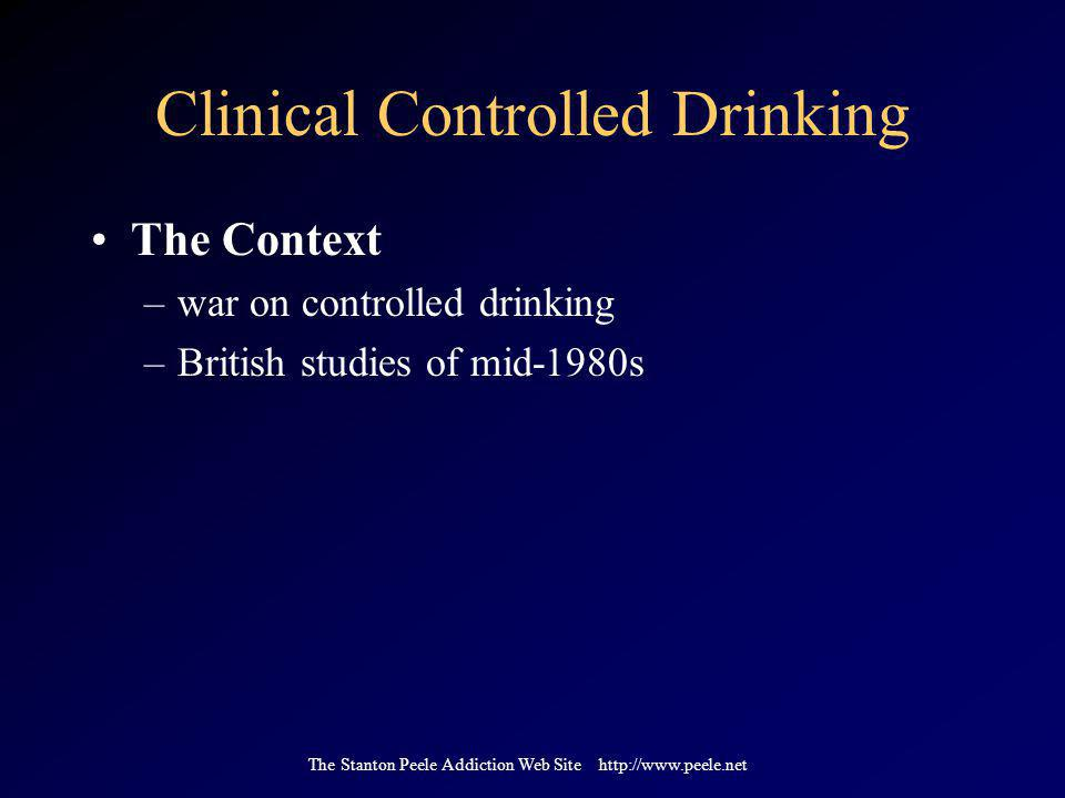 The Stanton Peele Addiction Web Site http://www.peele.net Clinical Controlled Drinking The Context –war on controlled drinking –British studies of mid