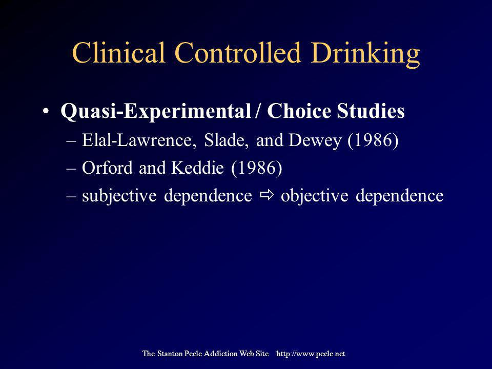 The Stanton Peele Addiction Web Site http://www.peele.net Clinical Controlled Drinking Quasi-Experimental / Choice Studies –Elal-Lawrence, Slade, and Dewey (1986) –Orford and Keddie (1986) –subjective dependence  objective dependence