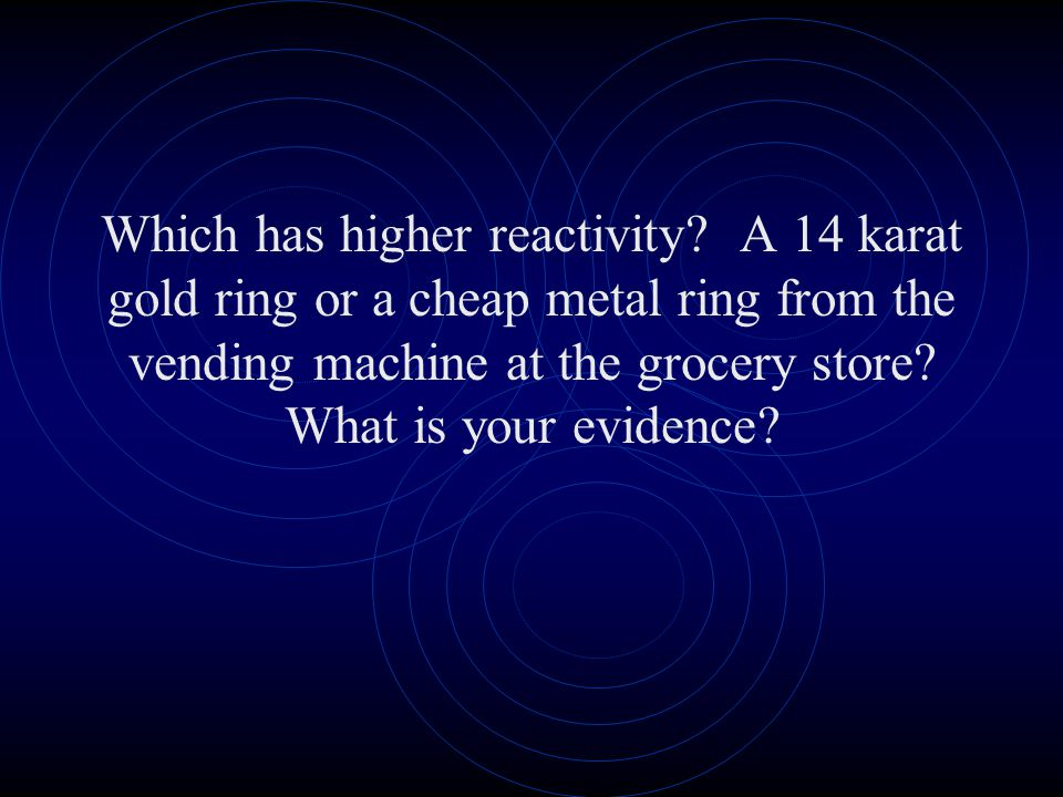 Which has higher reactivity? A 14 karat gold ring or a cheap metal ring from the vending machine at the grocery store? What is your evidence?