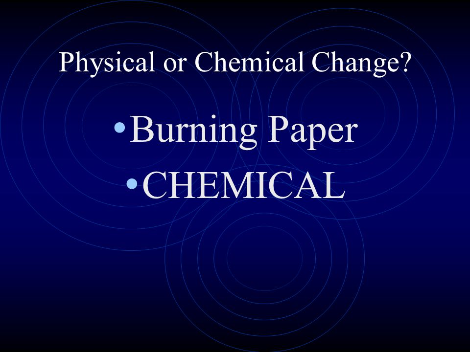 Physical or Chemical Change? Burning Paper CHEMICAL