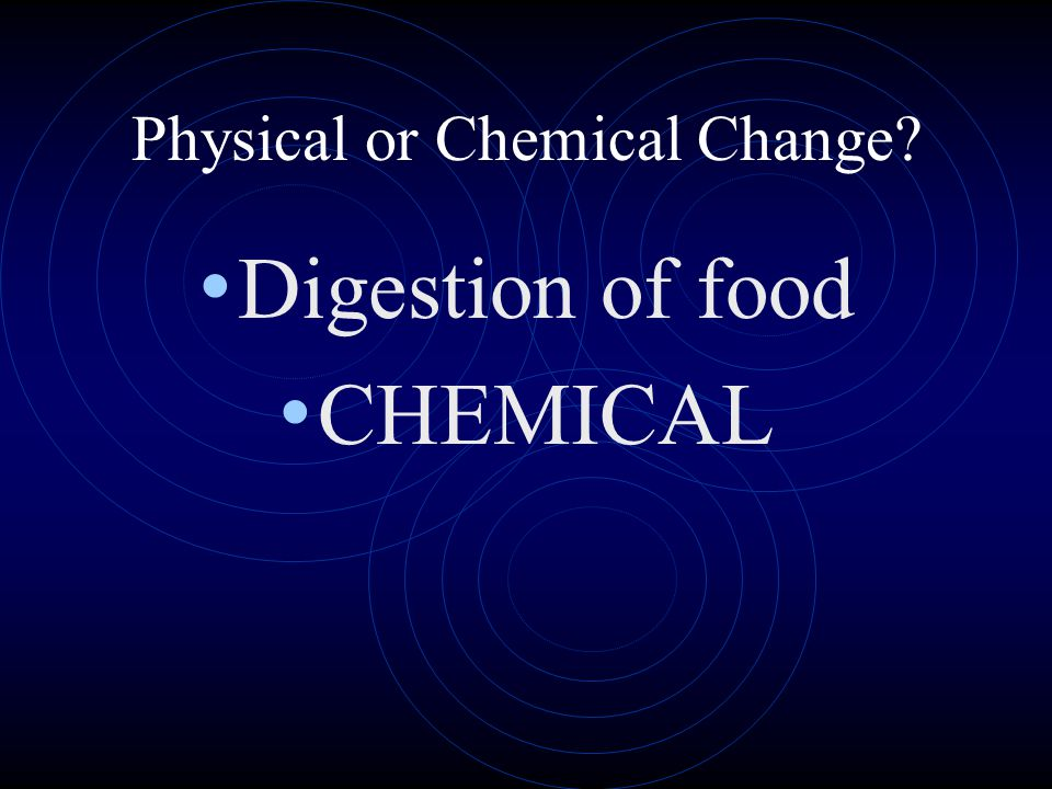 Physical or Chemical Change? Digestion of food CHEMICAL