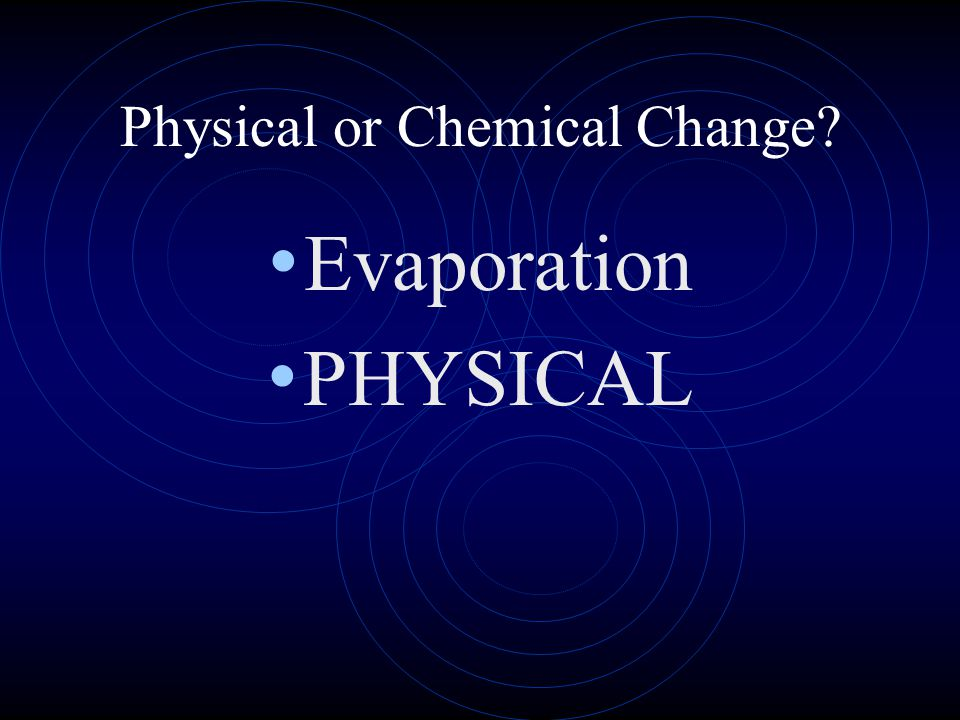 Physical or Chemical Change? Evaporation PHYSICAL