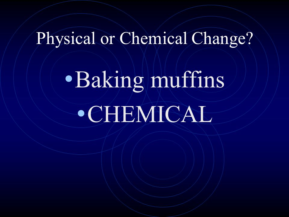 Physical or Chemical Change? Baking muffins CHEMICAL