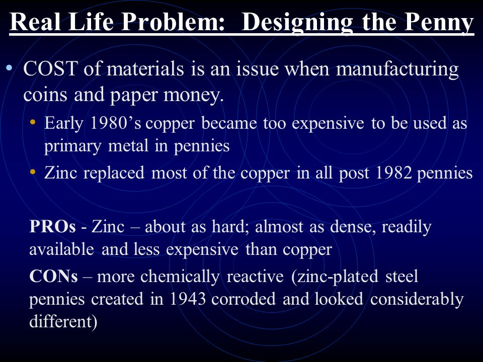 Real Life Problem: Designing the Penny COST of materials is an issue when manufacturing coins and paper money. Early 1980's copper became too expensiv