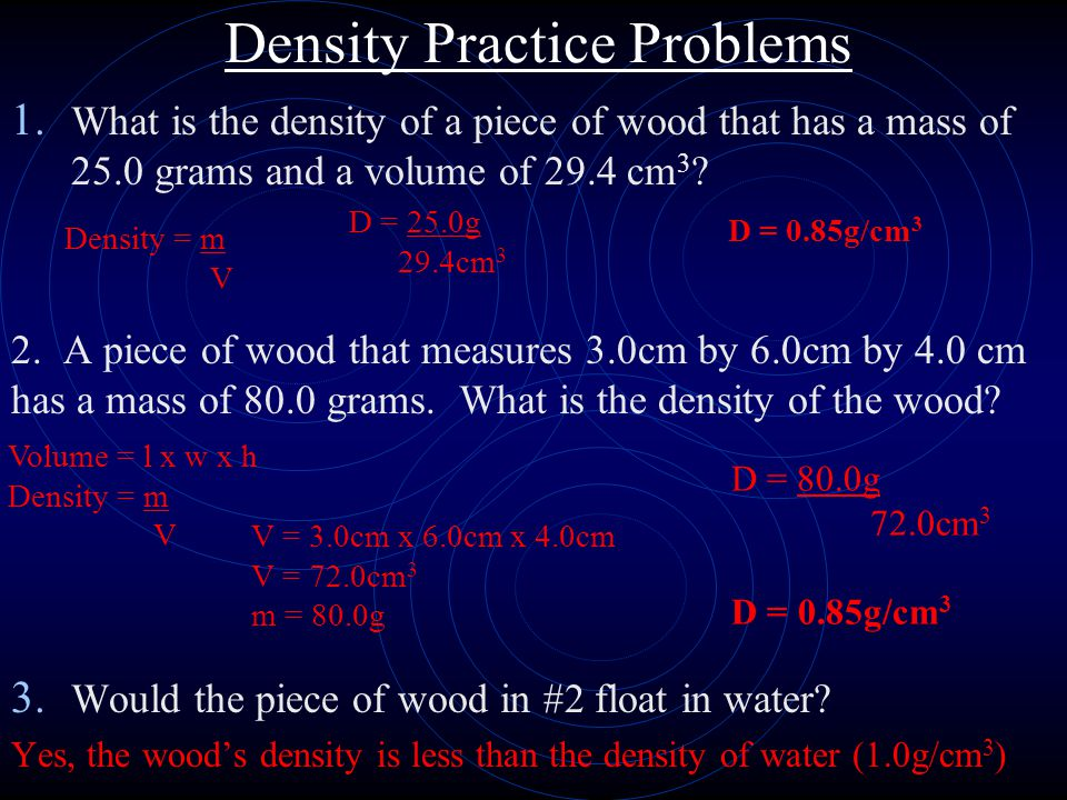 Density Practice Problems 1. What is the density of a piece of wood that has a mass of 25.0 grams and a volume of 29.4 cm 3 ? 2. A piece of wood that