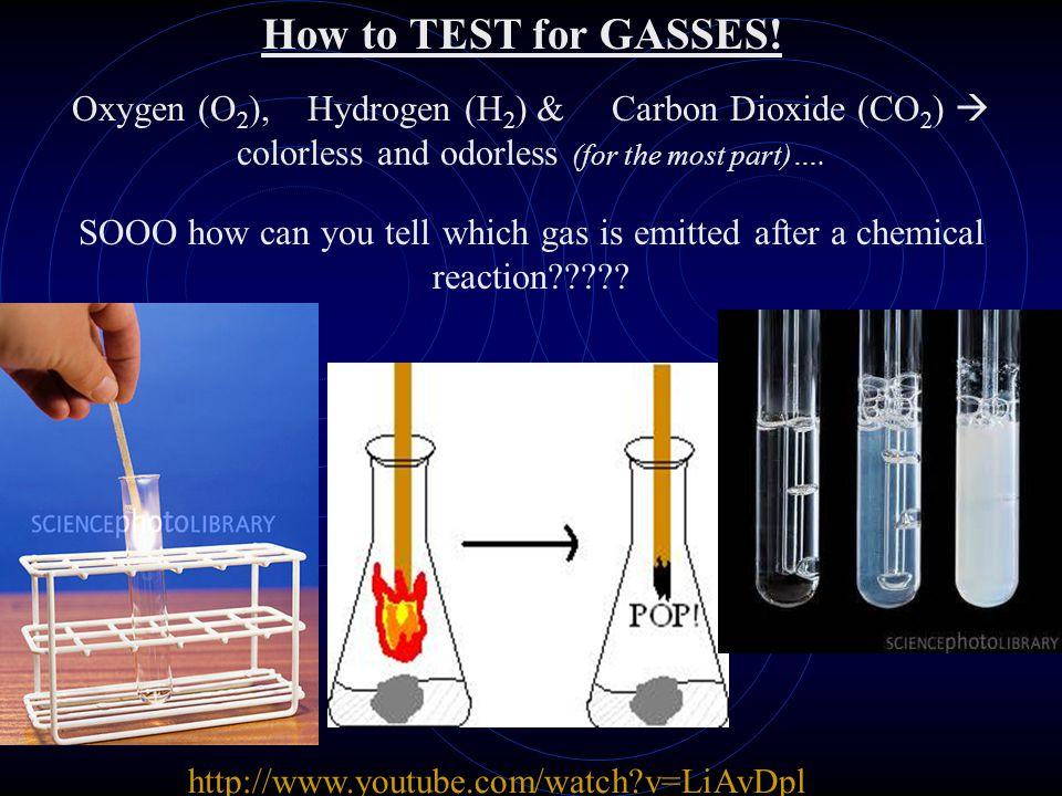 http://www.youtube.com/watch?v=LiAvDpl 5aJAhttp://www.youtube.com/watch?v=LiAvDpl 5aJA How to TEST for GASSES! Oxygen (O 2 ), Hydrogen (H 2 ) & Carbon