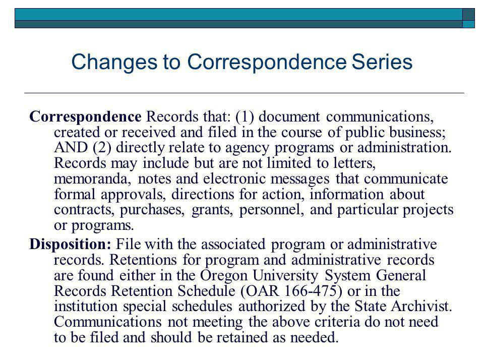Changes to Correspondence Series Correspondence Records that: (1) document communications, created or received and filed in the course of public business; AND (2) directly relate to agency programs or administration.