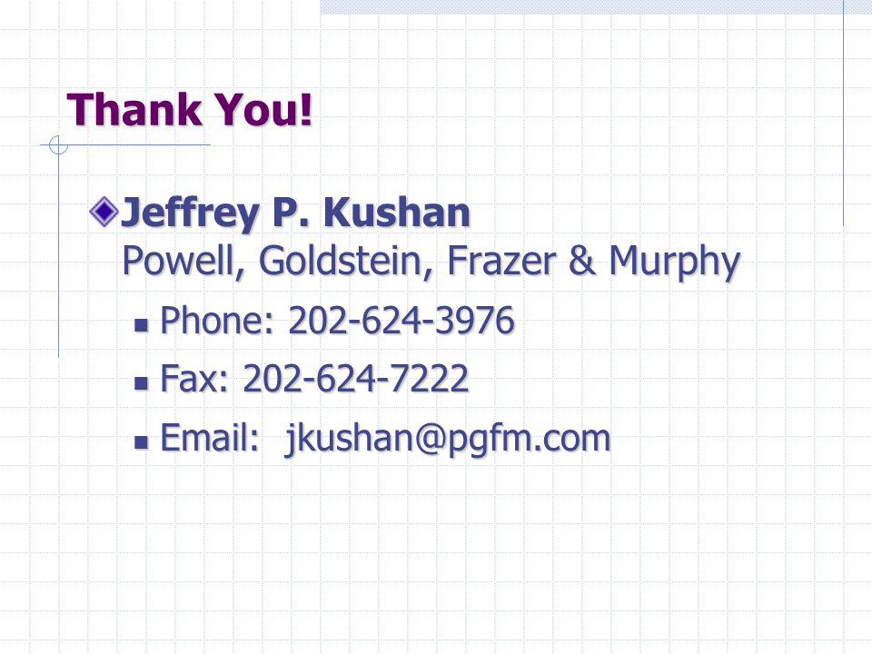 Thank You! Jeffrey P. Kushan Powell, Goldstein, Frazer & Murphy Phone: 202-624-3976 Phone: 202-624-3976 Fax: 202-624-7222 Fax: 202-624-7222 Email: jku