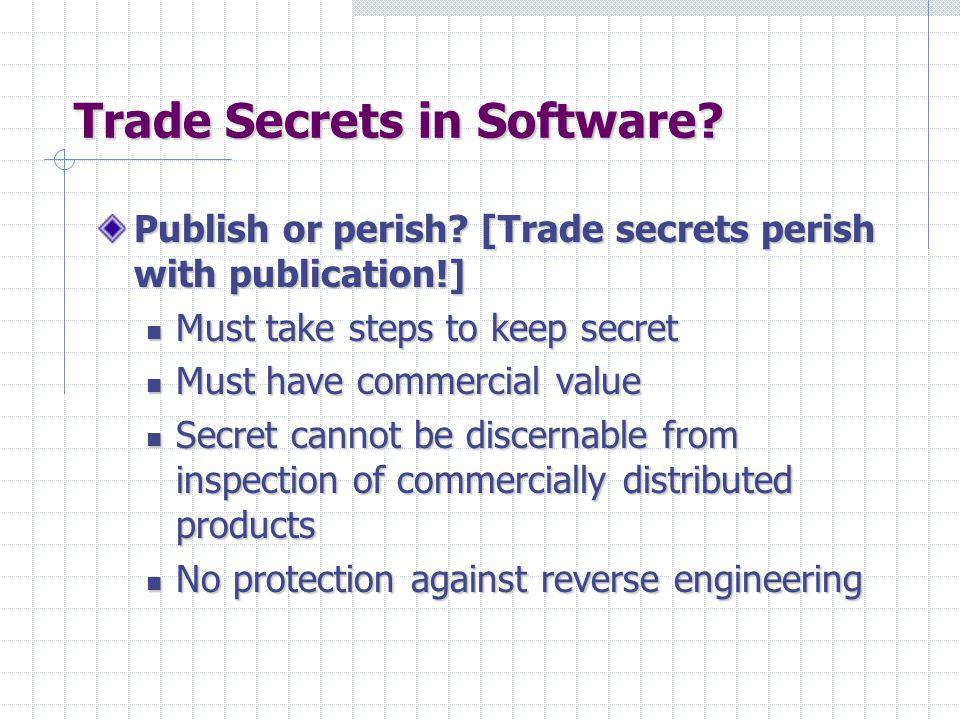 Trade Secrets in Software? Publish or perish? [Trade secrets perish with publication!] Must take steps to keep secret Must take steps to keep secret M