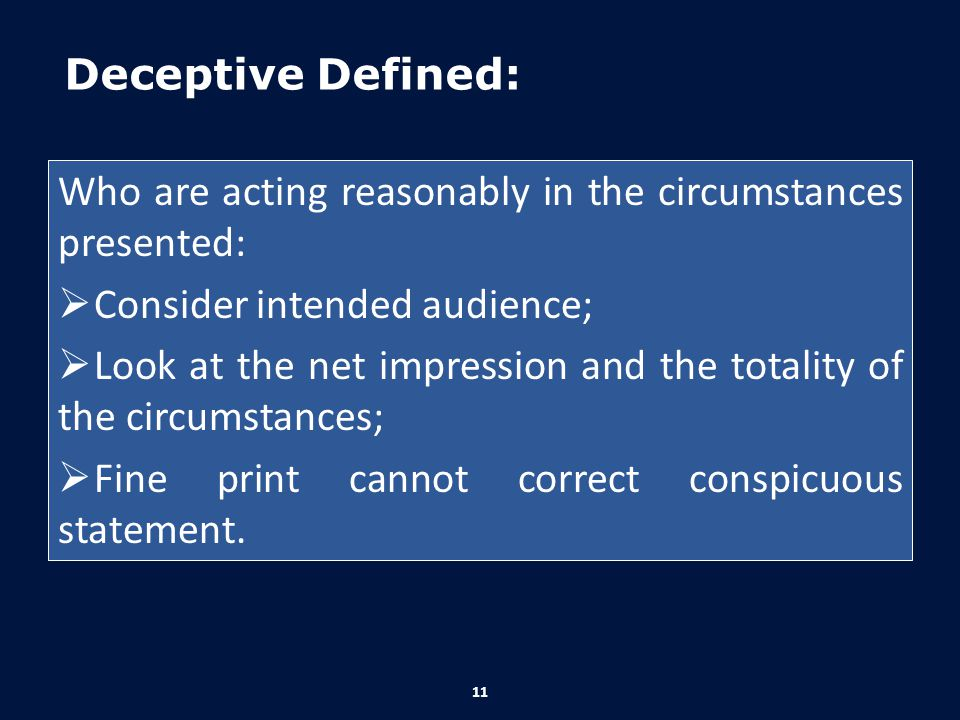 Deceptive Defined: Who are acting reasonably in the circumstances presented:  Consider intended audience;  Look at the net impression and the totali