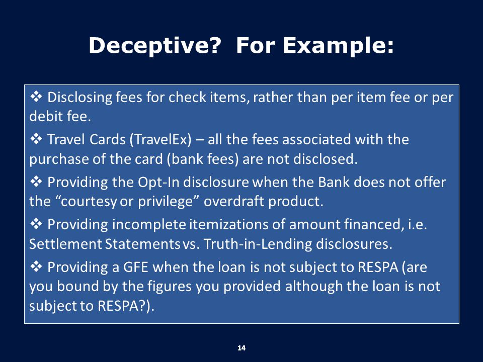 Deceptive? For Example:  Disclosing fees for check items, rather than per item fee or per debit fee.  Travel Cards (TravelEx) – all the fees associa