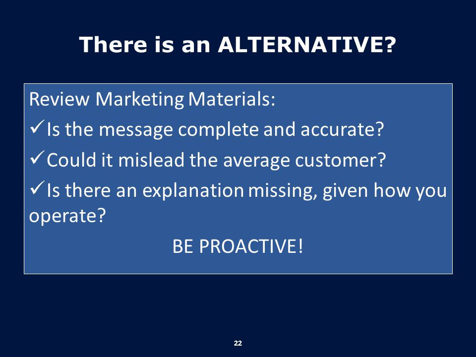 There is an ALTERNATIVE? Review Marketing Materials: Is the message complete and accurate? Could it mislead the average customer? Is there an explanat