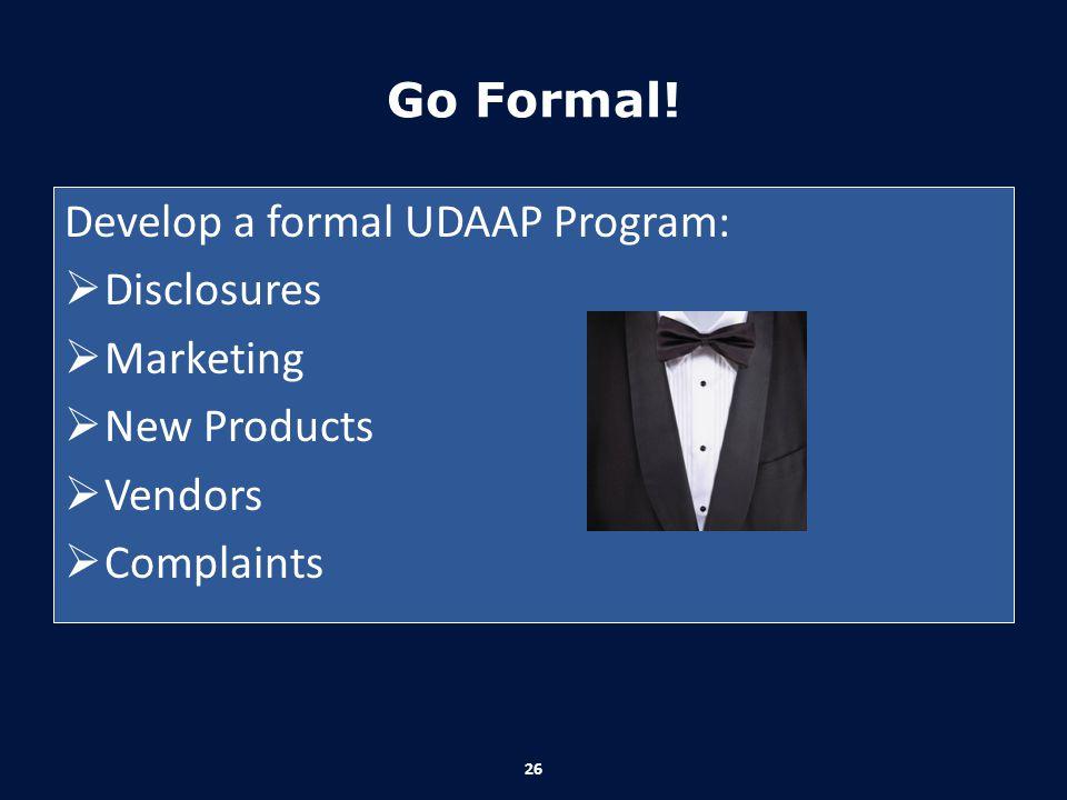 Go Formal! Develop a formal UDAAP Program:  Disclosures  Marketing  New Products  Vendors  Complaints 26