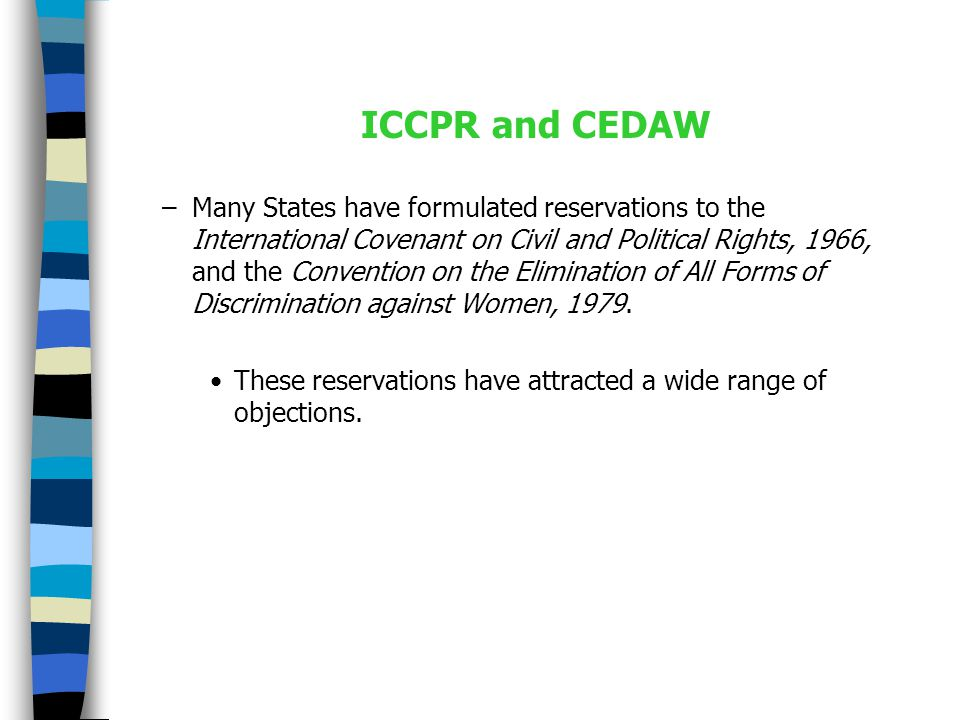 ICCPR and CEDAW –Many States have formulated reservations to the International Covenant on Civil and Political Rights, 1966, and the Convention on the Elimination of All Forms of Discrimination against Women, 1979.
