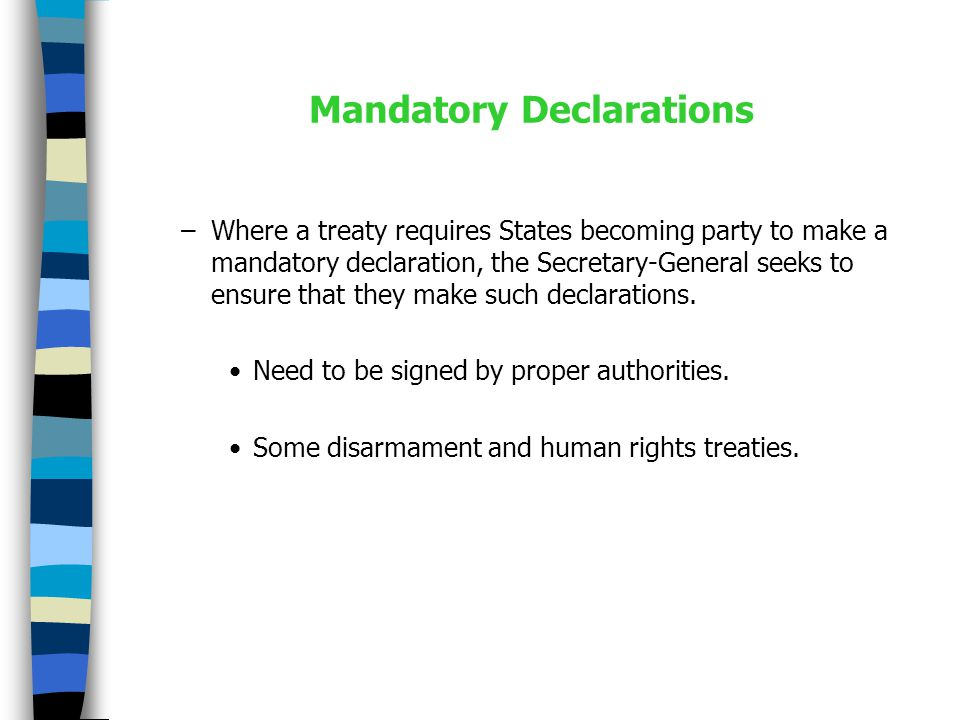 Mandatory Declarations –Where a treaty requires States becoming party to make a mandatory declaration, the Secretary-General seeks to ensure that they make such declarations.