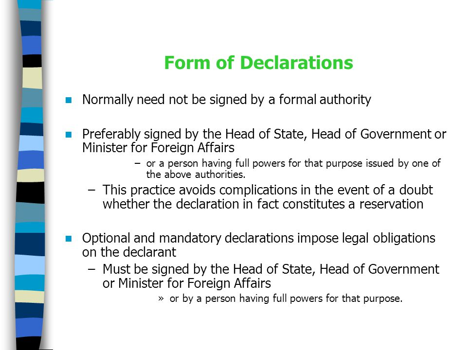 Form of Declarations Normally need not be signed by a formal authority Preferably signed by the Head of State, Head of Government or Minister for Foreign Affairs –or a person having full powers for that purpose issued by one of the above authorities.
