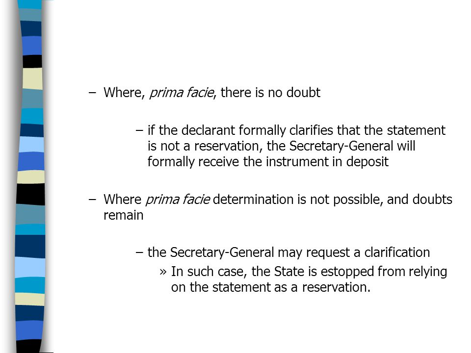 –Where, prima facie, there is no doubt –if the declarant formally clarifies that the statement is not a reservation, the Secretary-General will formally receive the instrument in deposit –Where prima facie determination is not possible, and doubts remain –the Secretary-General may request a clarification »In such case, the State is estopped from relying on the statement as a reservation.