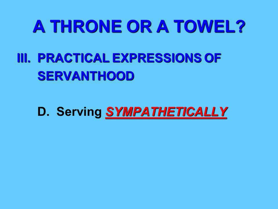 A THRONE OR A TOWEL. III. PRACTICAL EXPRESSIONS OF SERVANTHOOD SERVANTHOOD SYMPATHETICALLY D.