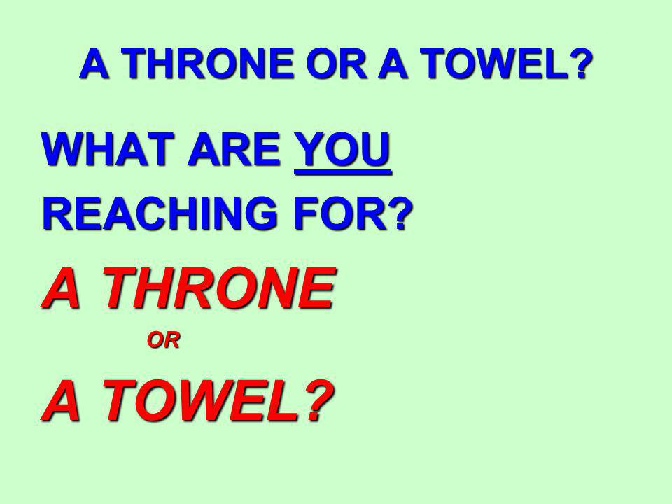 A THRONE OR A TOWEL WHAT ARE YOU REACHING FOR A THRONE OR OR A TOWEL