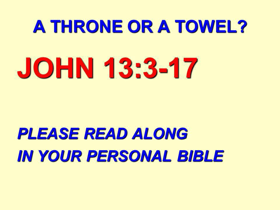 JOHN 13:3-17 PLEASE READ ALONG IN YOUR PERSONAL BIBLE