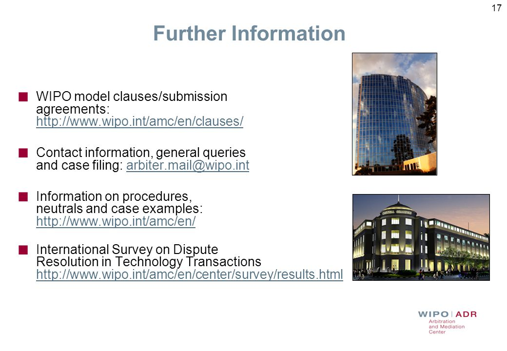 17 Further Information WIPO model clauses/submission agreements: http://www.wipo.int/amc/en/clauses/ http://www.wipo.int/amc/en/clauses/ Contact infor