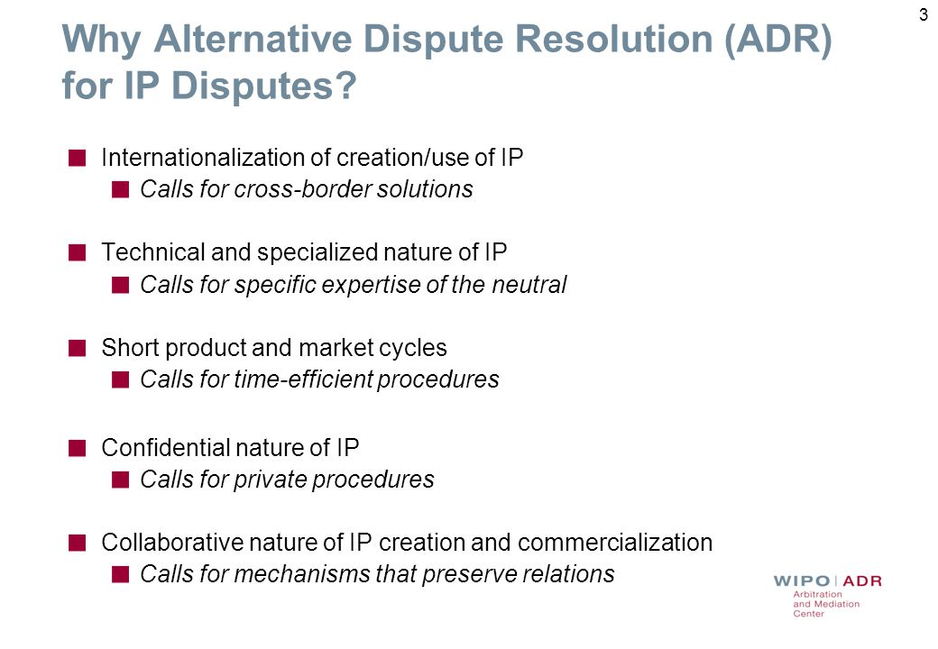 3 Why Alternative Dispute Resolution (ADR) for IP Disputes? Internationalization of creation/use of IP Calls for cross-border solutions Technical and