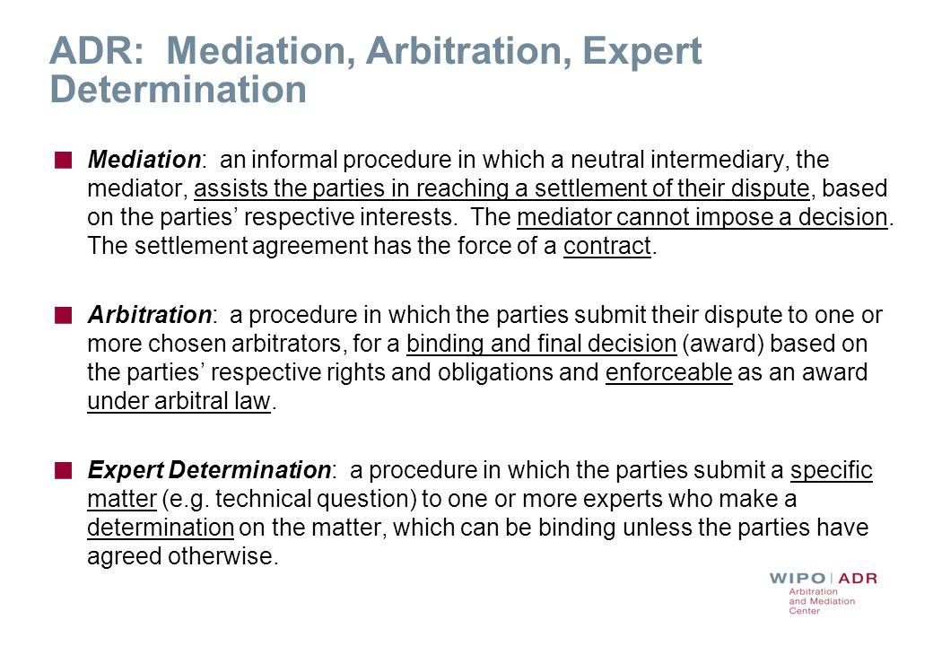 ADR Procedures under WIPO Rules Expedited Arbitration Arbitration WIPO Contract Clause/ Submission Agreement Expert Determination Determination (Negotiation) Mediation Award Settlement Party Agreement Outcome Procedure First Step