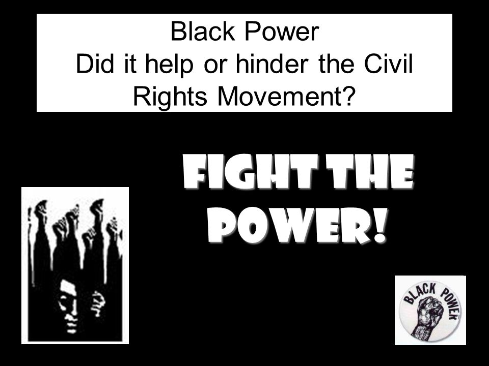 Black Power Did it help or hinder the Civil Rights Movement? Fight the power!