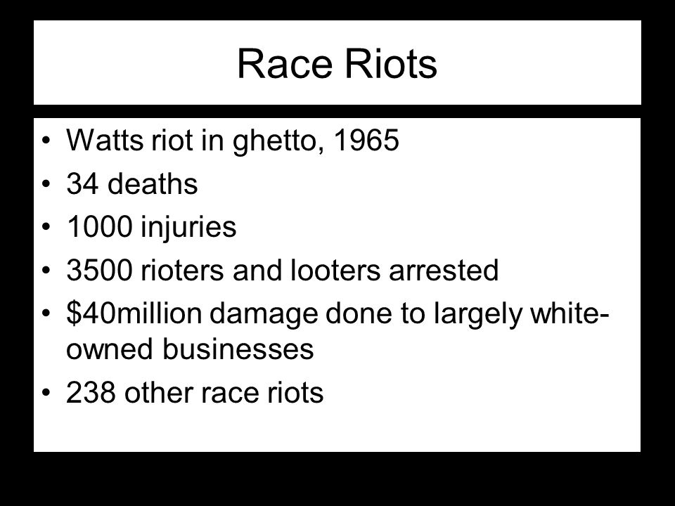 Race Riots Watts riot in ghetto, 1965 34 deaths 1000 injuries 3500 rioters and looters arrested $40million damage done to largely white- owned busines