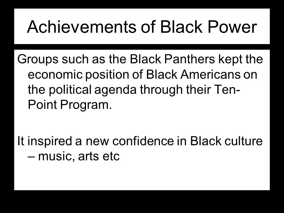Achievements of Black Power Groups such as the Black Panthers kept the economic position of Black Americans on the political agenda through their Ten-