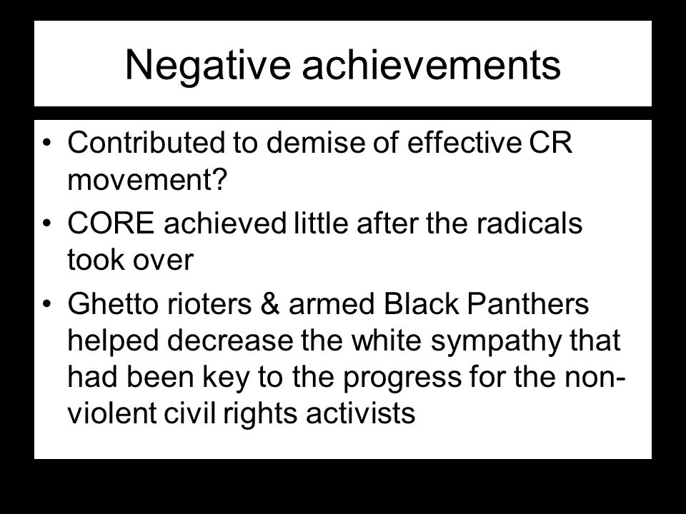 Negative achievements Contributed to demise of effective CR movement? CORE achieved little after the radicals took over Ghetto rioters & armed Black P