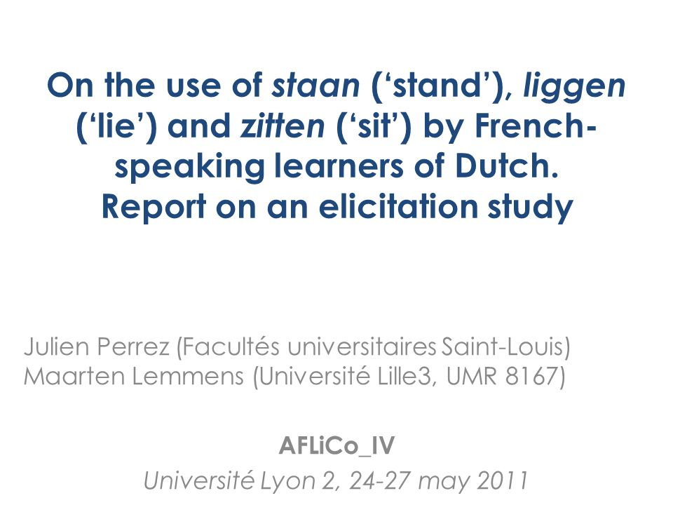 Introduction Larger research project: – Location verb project (Lemmens 2005) – Cross-linguistic comparison of static location (Dutch, English, Swedish, French) – Extension to L2 (part of ANR-DFG) Prestudy: – Quantitative and qualitative study of use of staan, liggen and zitten by French-speaking learners of Dutch Next step – Ellicited narrations (cf.
