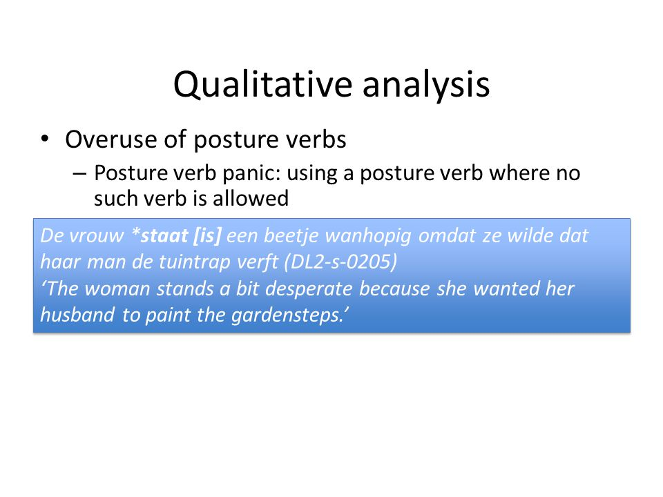 Background Lemmens & Perrez (2010) > corpus study Use of staan, liggen & zitten by French-speaking learners Main observations 1)Underuse of the posture verbs 2)Error analysis: 2 main types of errors Posture verb confusion: wrong posture verb chosen Posture verb panic: posture verb not possible in a given context 3)Error analysis: staan is the most frequent verb in the incorrect sentences => staan as default posture verb (// L1 frequency?)