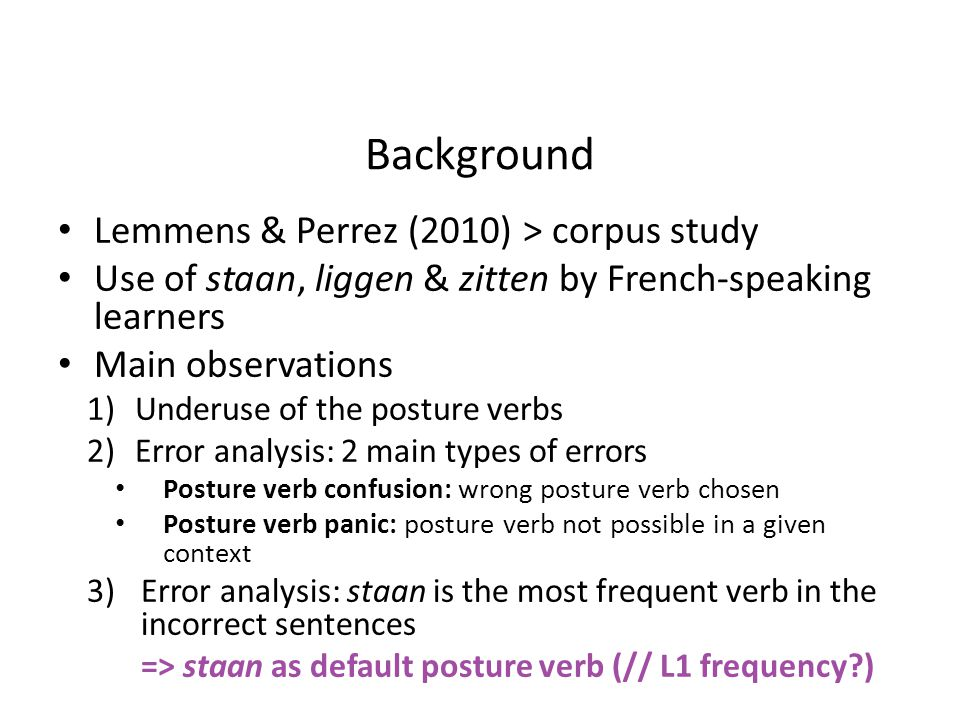Background Lemmens & Perrez (2010) > corpus study Use of staan, liggen & zitten by French-speaking learners Main observations 1)Underuse of the posture verbs 2)Error analysis: 2 main types of errors Posture verb confusion: wrong posture verb chosen Posture verb panic: posture verb not possible in a given context 3)Error analysis: staan is the most frequent verb in the incorrect sentences => staan as default posture verb (// L1 frequency )