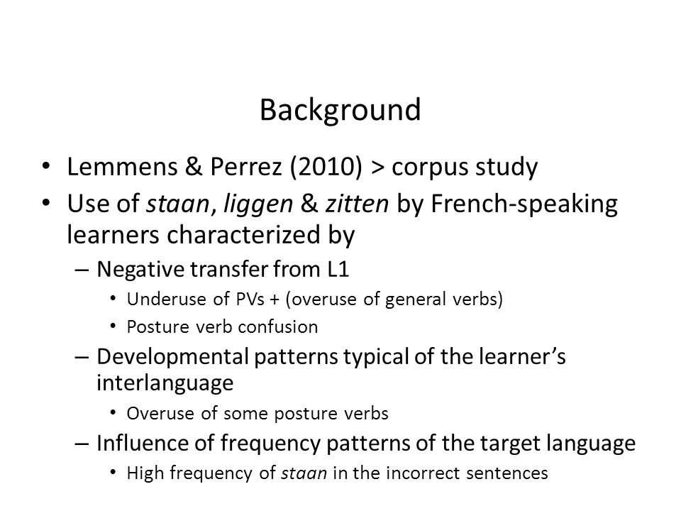 Our study Use of posture verbs Ellicited narrations > picture description task Larger research project – Native speakers of English – Native speakers of Dutch – Native speakers of French – French-speaking learners of English (L2) – French-speaking learners of Dutch
